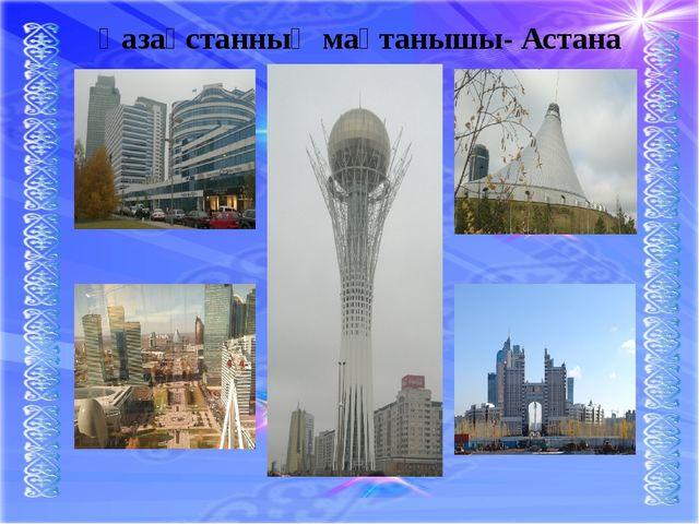 Қазақстанның мақтанышы- Астана