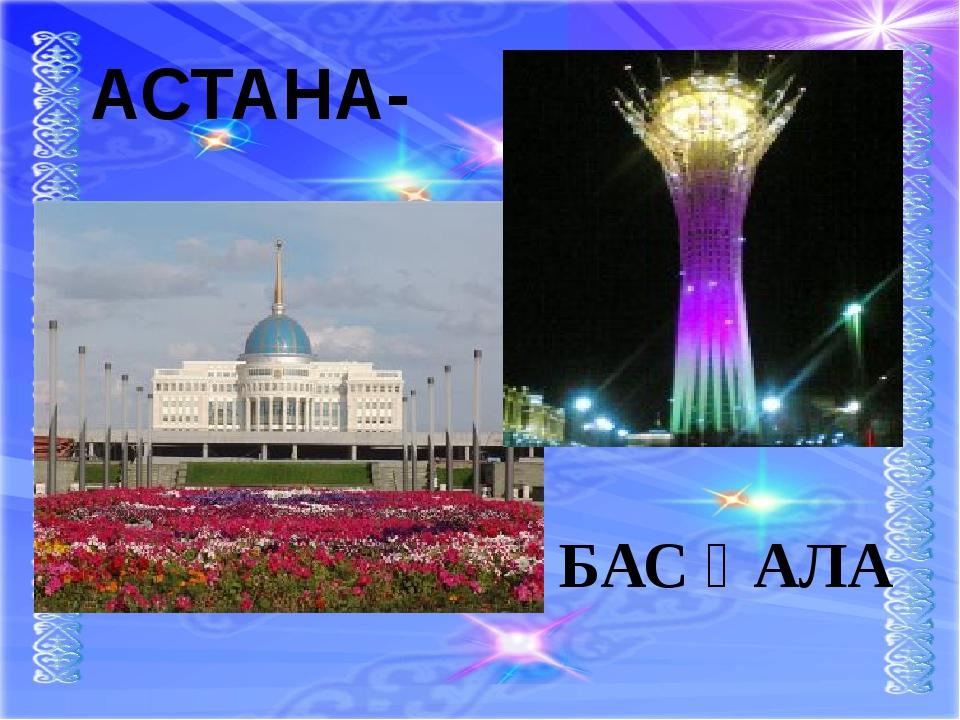 АСТАНА- БАС ҚАЛА