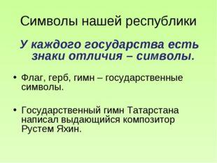 Символы нашей республики У каждого государства есть знаки отличия – символы.