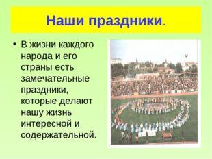 Наши праздники. В жизни каждого народа и его страны есть замечательные праздн