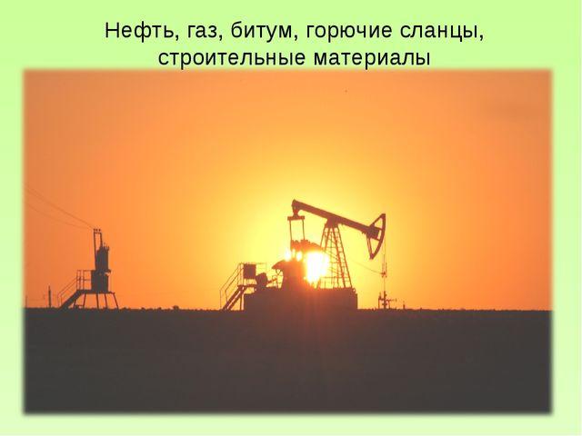 Нефть, газ, битум, горючие сланцы, строительные материалы