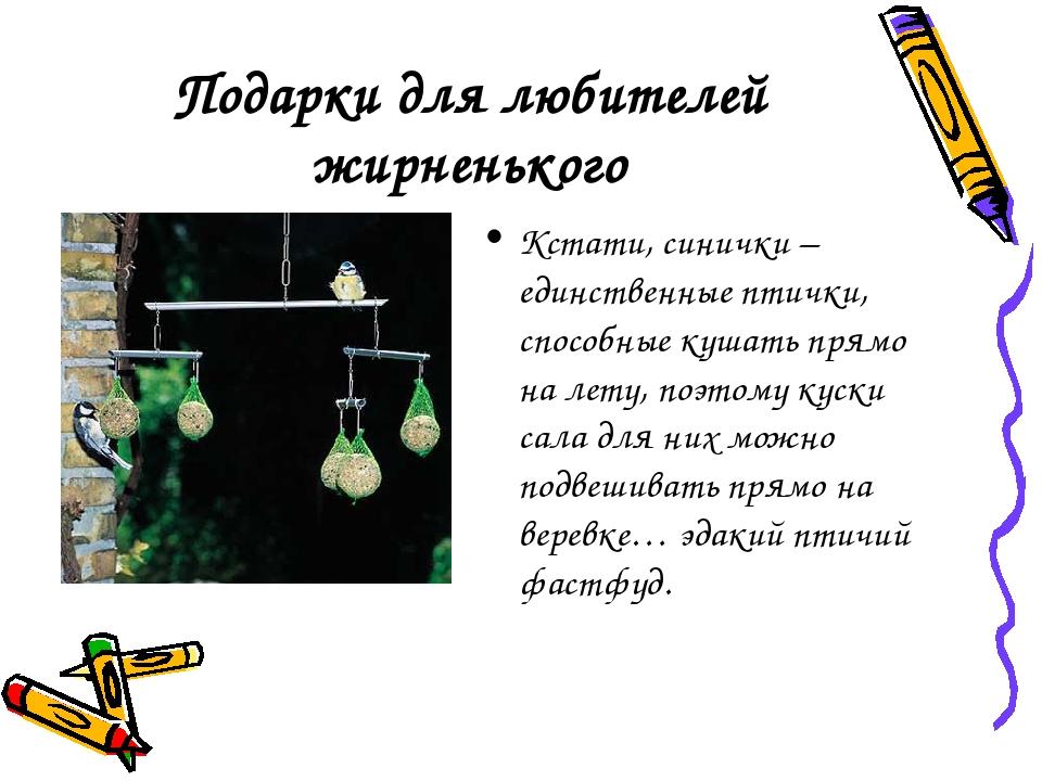 Подарки для любителей жирненького Кстати, синички – единственные птички, спос...