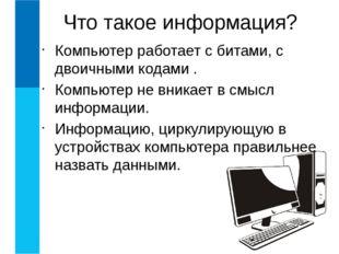 Компьютер работает с битами, с двоичными кодами . Компьютер не вникает в смыс
