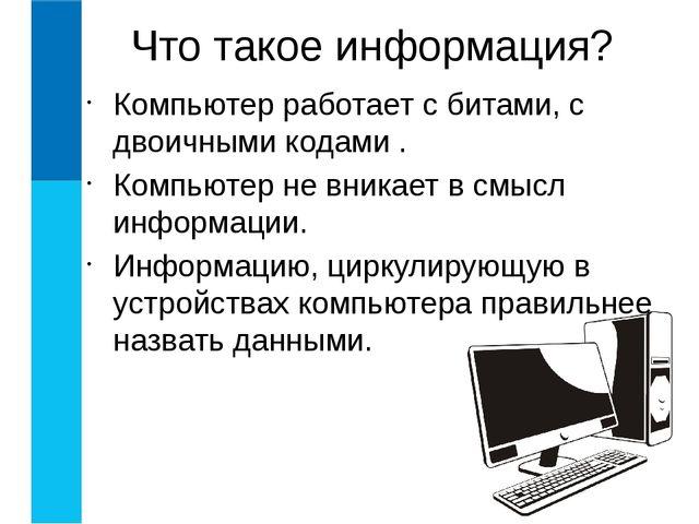 Компьютер работает с битами, с двоичными кодами . Компьютер не вникает в смыс...