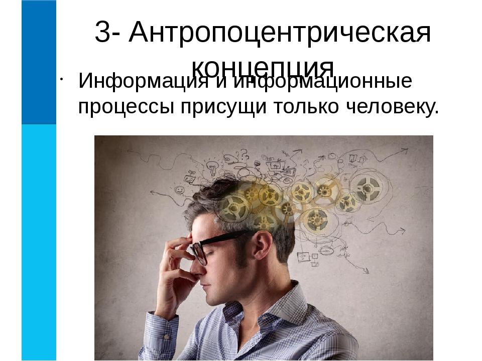 Информация и информационные процессы присущи только человеку. 3- Антропоцентр...