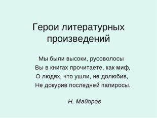 Герои литературных произведений Мы были высоки, русоволосы  Вы в книгах проч