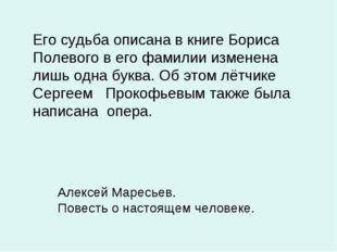 Его судьба описана в книге Бориса Полевого в его фамилии изменена лишь одна