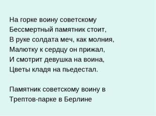 На горке воину советскому Бессмертный памятник стоит, В руке солдата меч, как