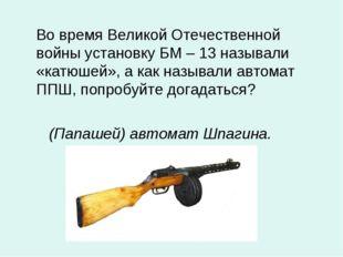 Во время Великой Отечественной войны установку БМ – 13 называли «катюшей», а