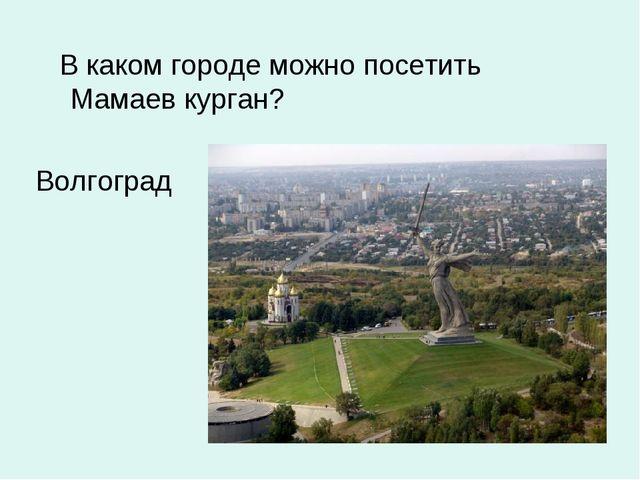 В каком городе можно посетить Мамаев курган? Волгоград