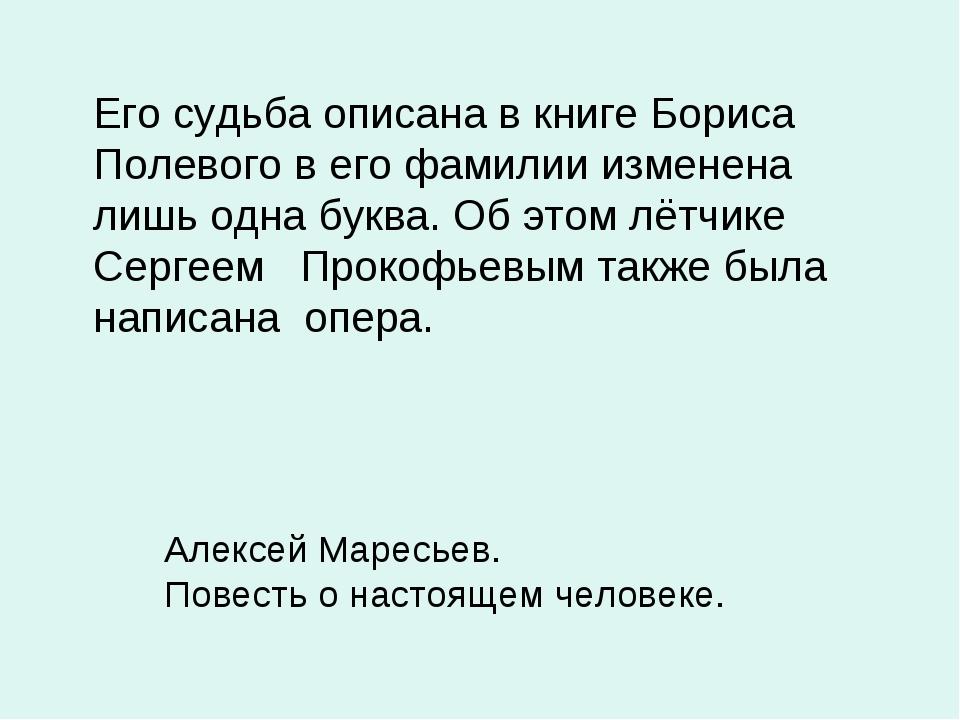 Его судьба описана в книге Бориса Полевого в его фамилии изменена лишь одна...