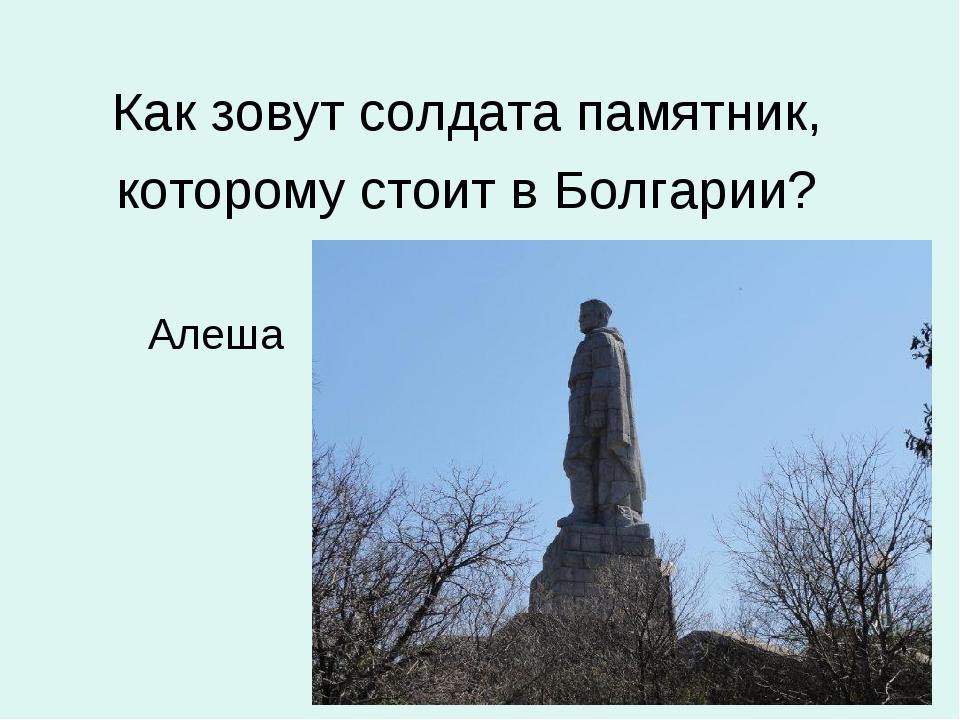 Как зовут солдата памятник, которому стоит в Болгарии? Алеша