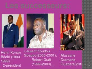 Les successeurs: Henri Konan Bédié (1993-1999) 2-président Alassane Dramane
