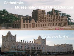 Cathédrale. Musée nationale d'Ouagadougou Un chantier naval La gare de la vi