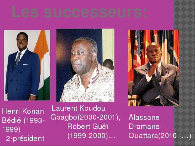 Les successeurs: Henri Konan Bédié (1993-1999) 2-président Alassane Dramane...