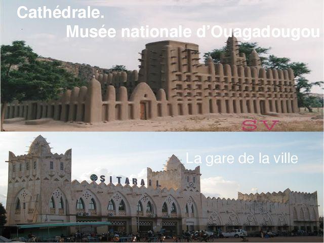 Cathédrale. Musée nationale d'Ouagadougou Un chantier naval La gare de la vi...