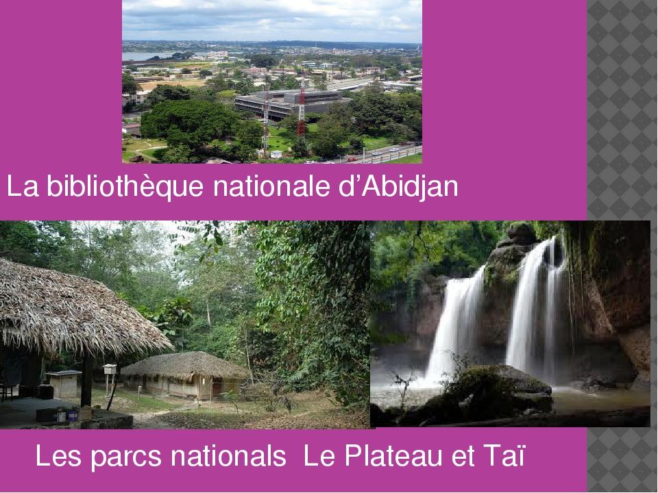 La bibliothèque nationale d'Abidjan Les parcs nationals Le Plateau et Taï