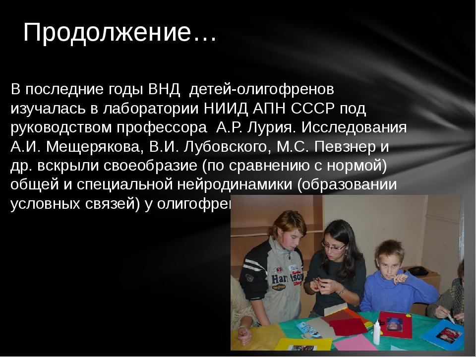 В последние годы ВНД детей-олигофренов изучалась в лаборатории НИИД АПН СССР...