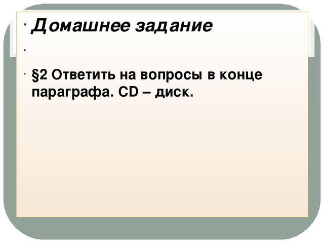 Домашнее задание §2 Ответить на вопросы в конце параграфа. CD – диск.