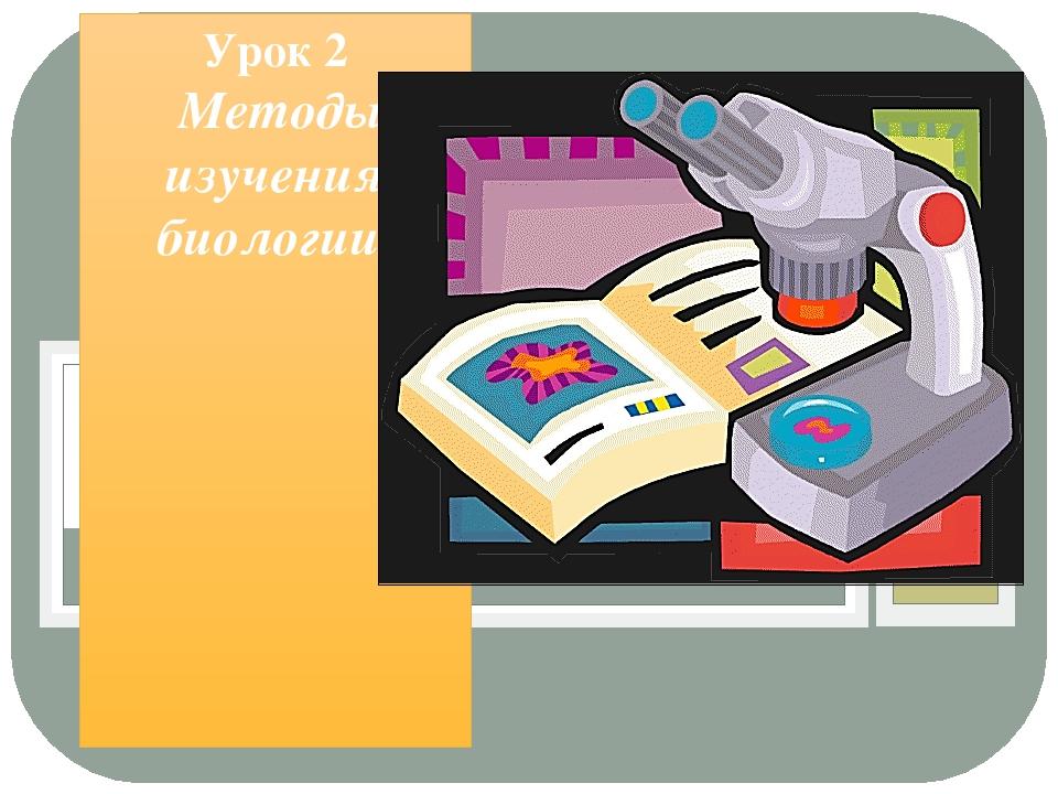 Урок 2 Методы изучения биологии