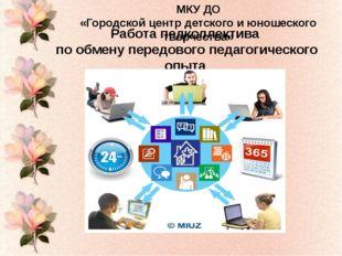 МКУ ДО «Городской центр детского и юношеского творчества» Работа педколлектив
