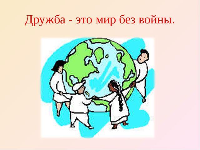 Дружба - это мир без войны.