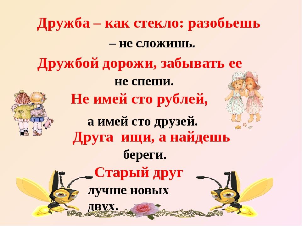 Дружба – как стекло: разобьешь – не сложишь. Дружбой дорожи, забывать ее не с...