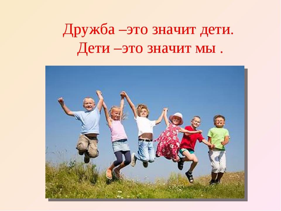 Дружба –это значит дети. Дети –это значит мы .