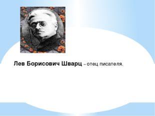 Лев Борисович Шварц – отец писателя.