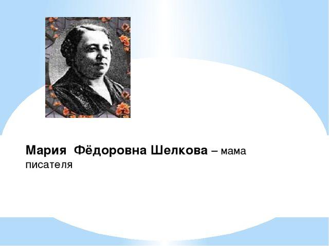 Мария Фёдоровна Шелкова – мама писателя