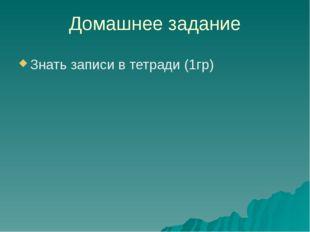 Домашнее задание Знать записи в тетради (1гр)