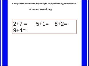 II. Актуализация знаний и фиксация затруднения в деятельности 2+7 = 5+1=