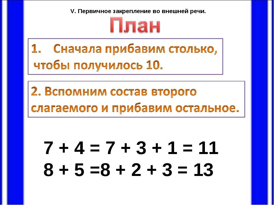 7 + 4 = 7 + 3 + 1 = 11 8 + 5 =8 + 2 + 3 = 13 V. Первичное закрепление во вне...