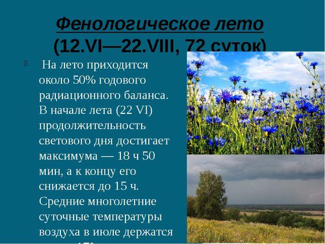 Фенологическое лето (12.VI—22.VIII, 72 суток) На лето приходится около 50% г...