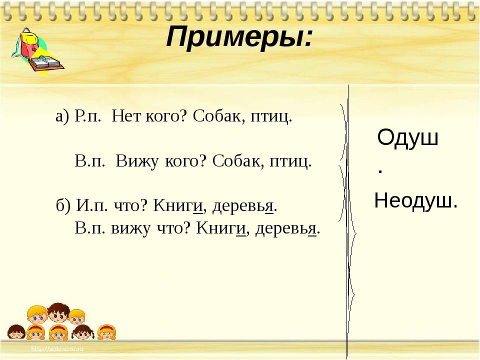 Примеры: а) Р.п. Нет кого? Собак, птиц. В.п. Вижу кого? Собак, птиц. б) И.п....