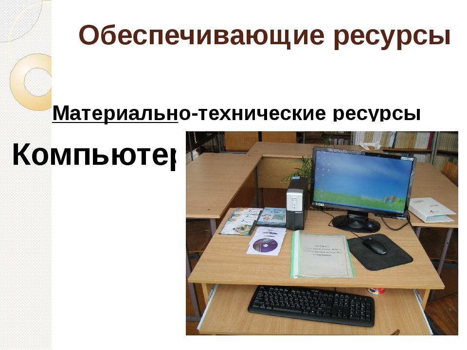 Обеспечивающие ресурсы Материально-технические ресурсы Компьютер
