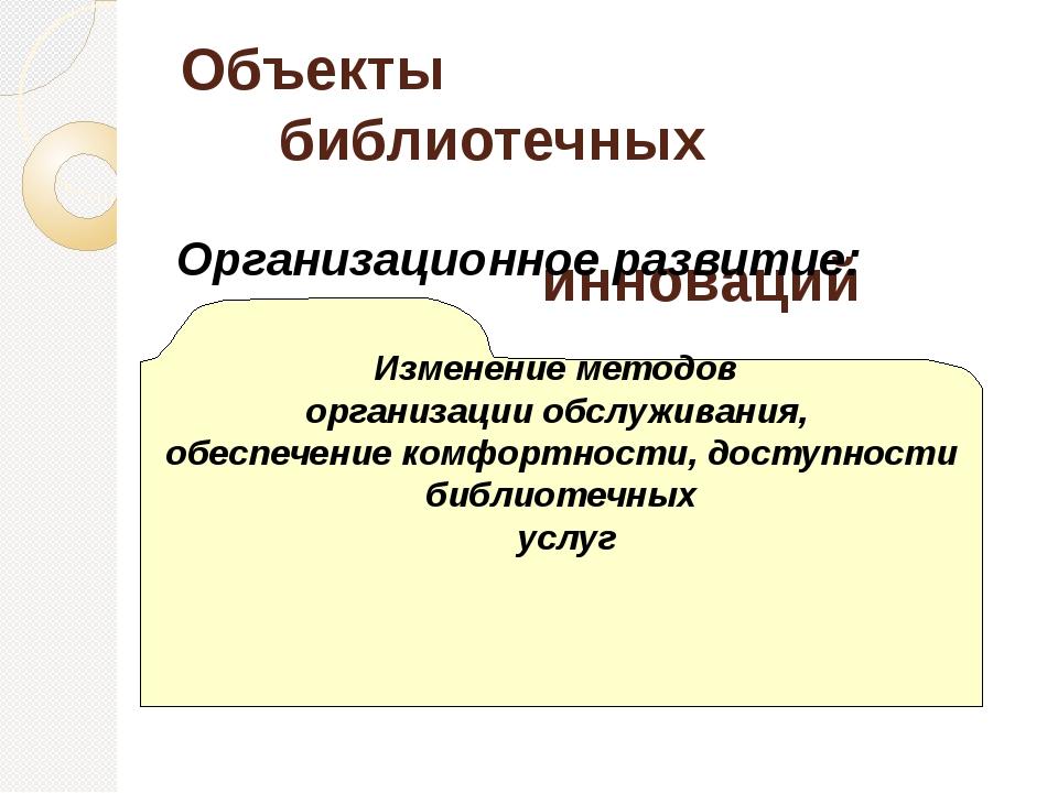 Объекты библиотечных инноваций Организационное развитие: Изменение методов о...