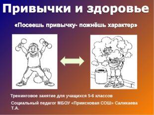 Тренинговое занятие для учащихся 5-6 классов Социальный педагог МБОУ «Прииско