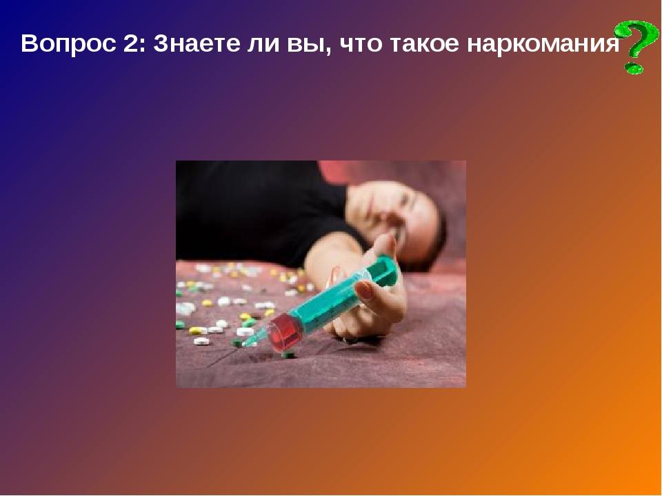 Вопрос 2: Знаете ли вы, что такое наркомания