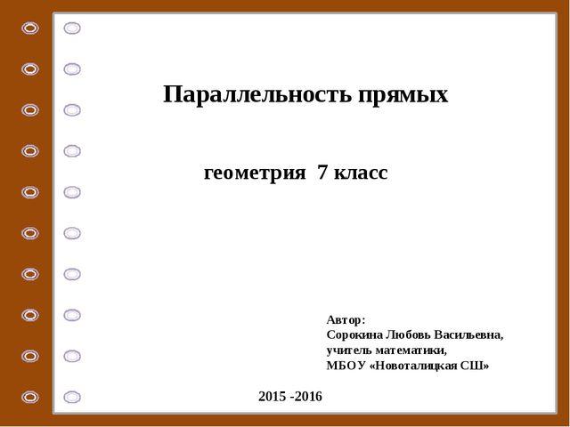 геометрия 7 класс Параллельность прямых Автор: Сорокина Любовь Васильевна, уч...