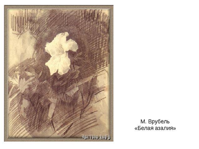 М. Врубель «Белая азалия»