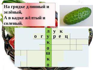 л у к о ш к о у к На грядке длинный и зелёный, А в кадке жёлтый и соленый. о
