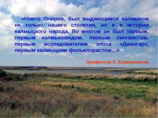 «Номто Очиров, был выдающимся калмыком не только нашего столетия, но и в исто