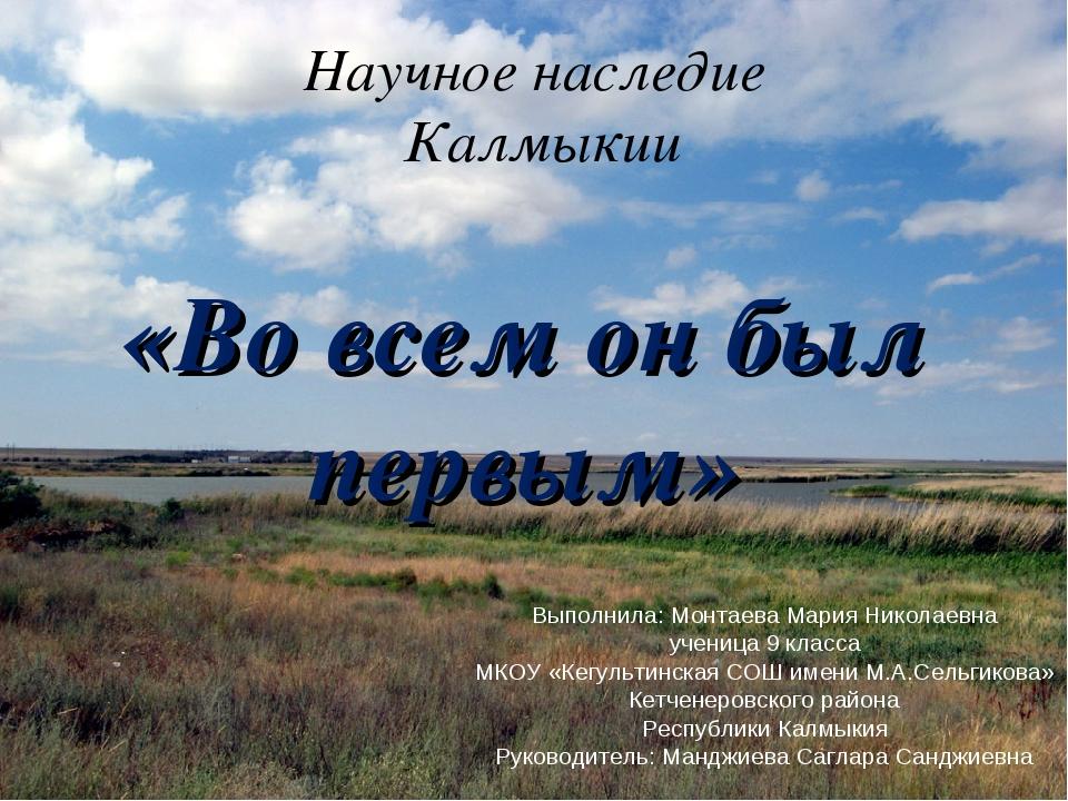 Научное наследие Калмыкии «Во всем он был первым» Выполнила: Монтаева Мария Н...