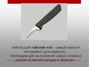 Небольшой тайский нож - самый важный инструмент для карвинга. Необходим для в