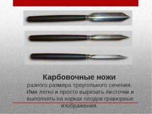 Карбовочные ножи разного размера треугольного сечения. Ими легко и просто выр