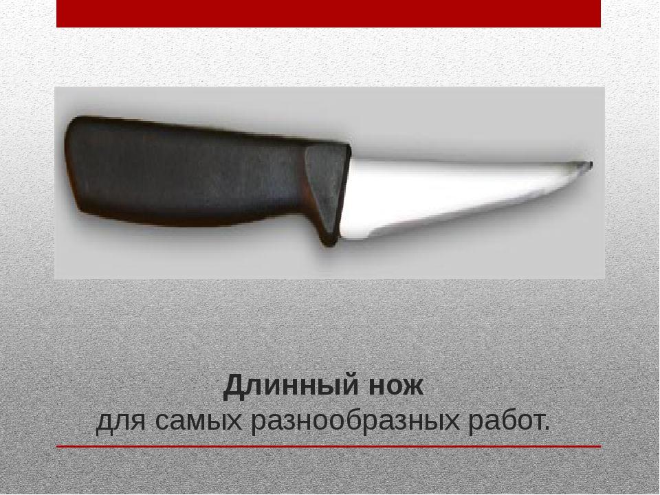 Длинный нож для самых разнообразных работ.