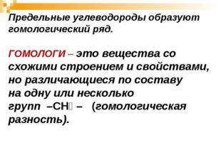 Предельные углеводороды образуют гомологический ряд. ГОМОЛОГИ – это вещества