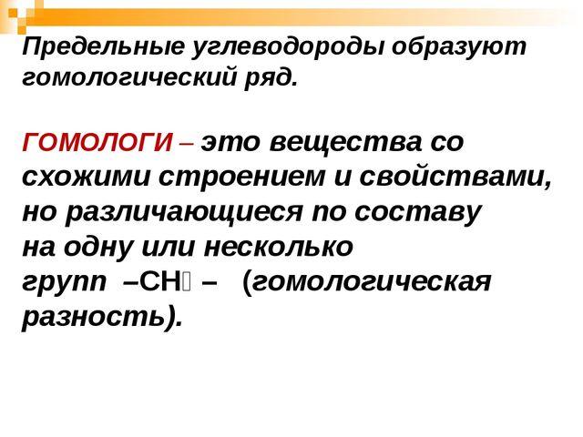 Предельные углеводороды образуют гомологический ряд. ГОМОЛОГИ – это вещества...
