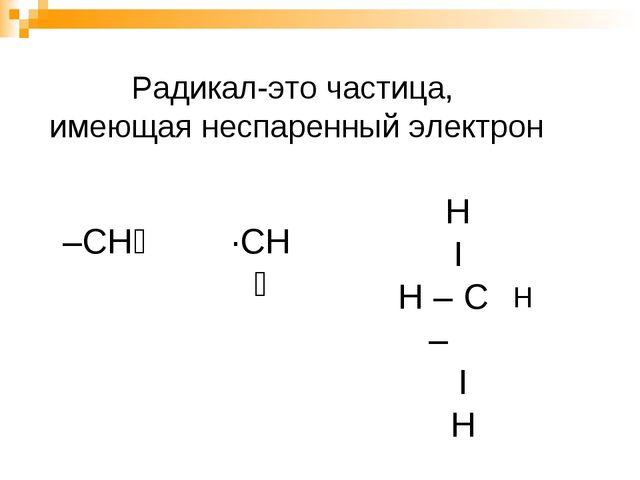 Радикал-это частица, имеющая неспаренный электрон –СН₃ ∙СН₃ Н Ι Н – С – Ι Н Н
